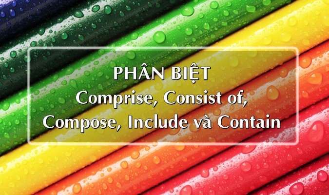 Phân biệt comprise, consist of, compose, include và contain