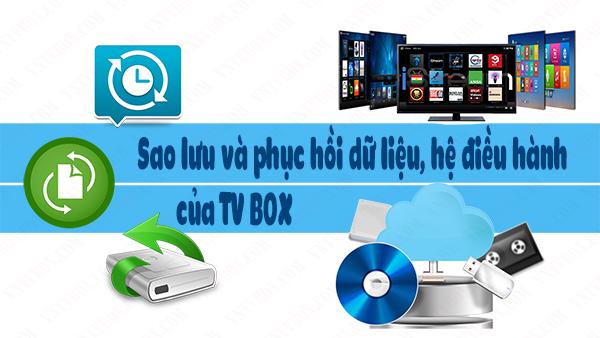 Hướng dẫn backup hệ thống android tv box và sao lưu phục hồi ứng dụng