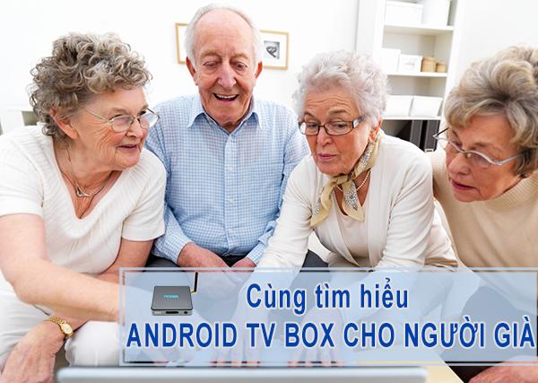 Người già lớn tuổi nên dùng android tv box nào phù hợp, cách chọn lựa?