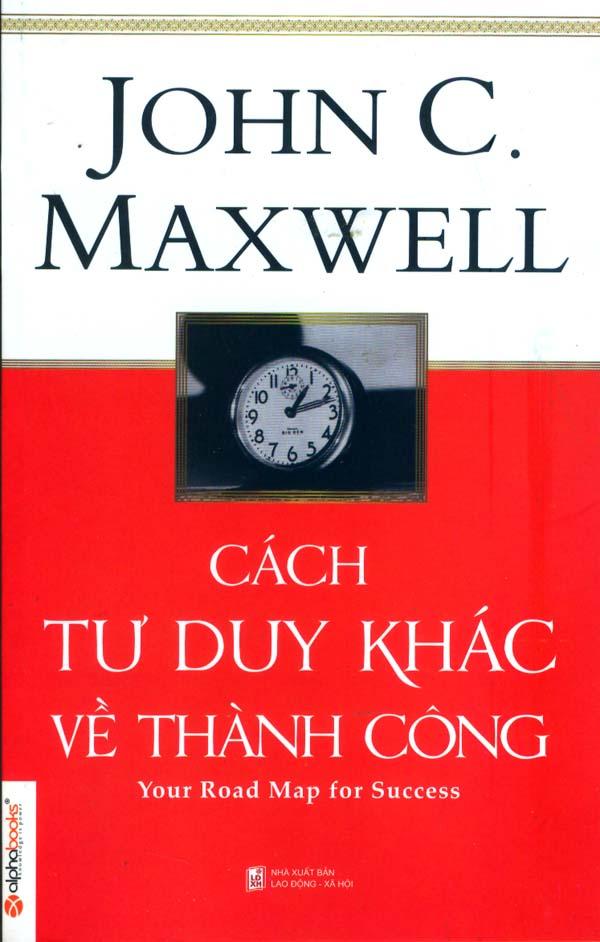 CÁCH TƯ DUY KHÁC VỀ THÀNH CÔNG (JOHN C. MAXWELL)