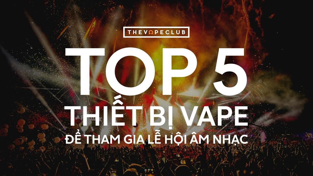 Top 5 thiết bị vape để tham gia lễ hội âm nhạc