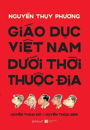Giáo dục Việt Nam dưới thời thuộc địa: Huyền thoại đỏ và Huyền thoại đen Nguyễn Thụy Phương