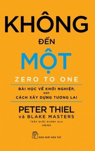Không Đến Một: Bài Học Về Khởi Nghiệp hay Cách Xây Dựng Tương Lai Peter Thiel và Blake Masters
