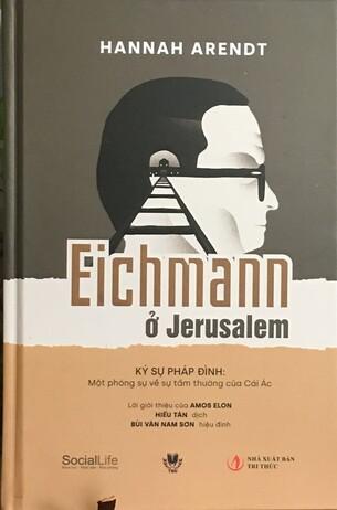 Eichmann ở Jerusalem. Ký sự pháp đình: Một phóng sự về sự tầm thường của Cái Ác - Hannah Arendt