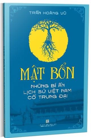 Mật bổn: Những bí ẩn lịch sử Việt Nam thời cổ trung đại - Trần Hoàng Vũ