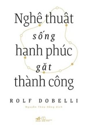 NGHỆ THUẬT SỐNG HẠNH PHÚC GẶT THÀNH CÔNG - Rolf Dobelli