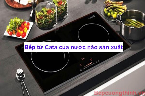 Bếp từ Cata của nước nào sản xuất