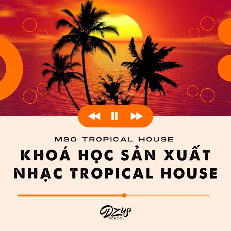 MSO Tropical House - Khoá học làm nhạc Tropical House chuyên nghiệp