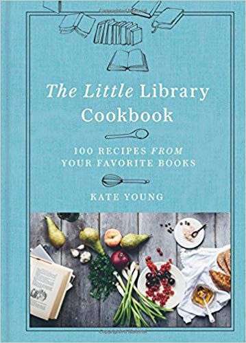The Little Library Cookbook: 100 Recipes from Your Favorite Books by Kate Young