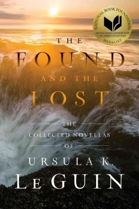 The Found and the Lost The Collected Novellas of Ursula K. Le Guin