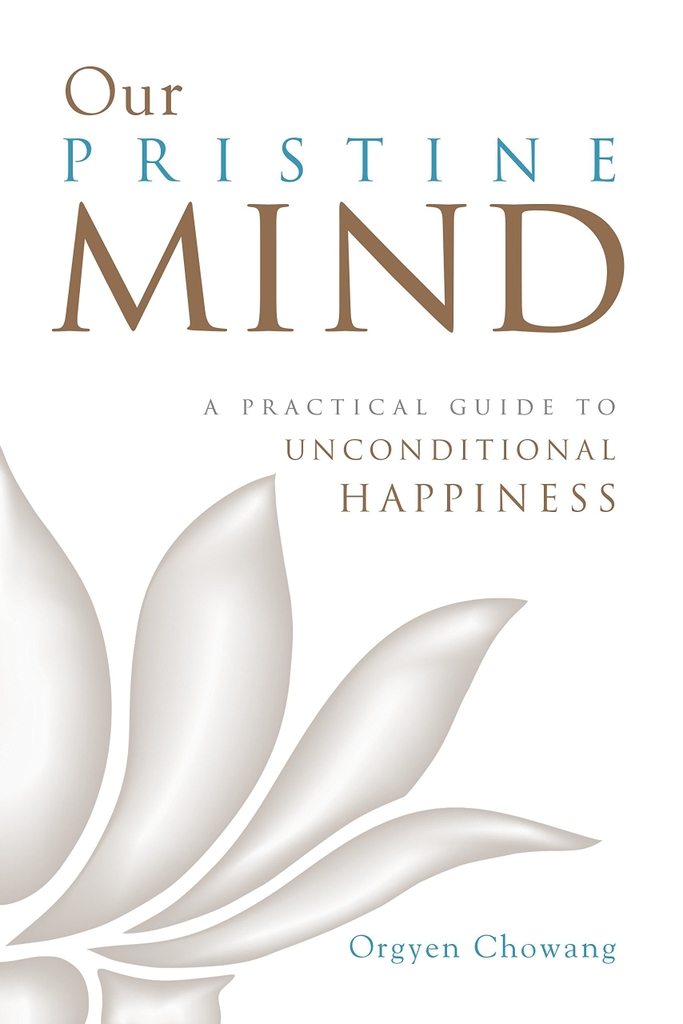 Our Pristine Mind: A Practical Guide to Unconditional Happiness by Orgyen Chowang