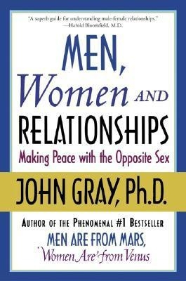 Men, Women and Relationships: Making Peace with the Opposite Sex by John Gray Ph.D.