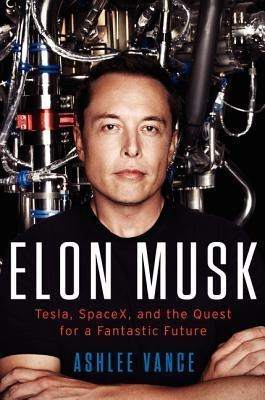 Elon Musk : Tesla, SpaceX, and the Quest for a Fantastic Future by Ashlee Vance