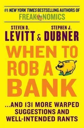 When to Rob a Bank : ...and 131 More Warped Suggestions and Well-Intended Rants by Steven D. Levitt