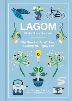 Lagom (Not too Little, Not too Much) The Swedish Art of Living a Balanced, Happy Life by Niki Brantmark