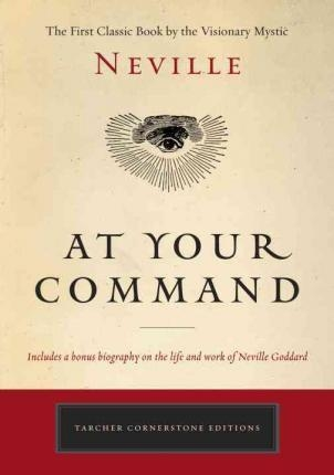 At Your Command : The First Classic Work by the Visionary Mystic by Neville
