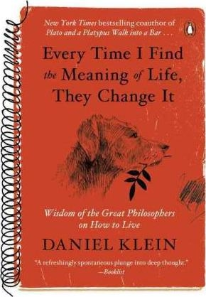 Every Time I Find the Meaning of Life, They Change It : Wisdom of the Great Philosophers on How to Live by Daniel Klein