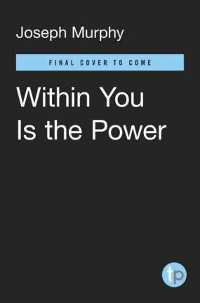 Within You is the Power : Unleash the Miracle Power Inside You with Success Secrets from Around the World! by Joseph Murphy