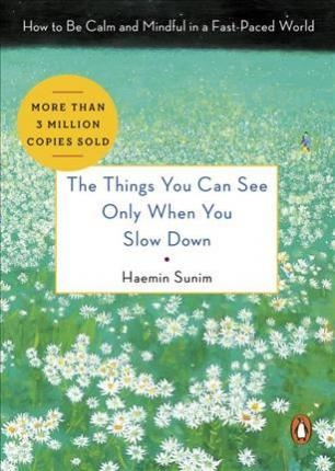 The Things You Can See Only When You Slow Down: How to Be Calm and Mindful in a Fast-Paced World by Haemin Sunim