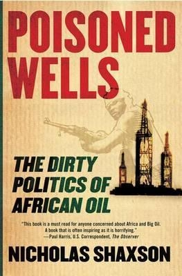 Poisoned Wells: The Dirty Politics of African Oil by Nicholas Shaxson