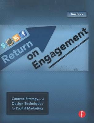 Return on Engagement : Content, Strategy, and Design Techniques for Digital Marketing by Tim Frick