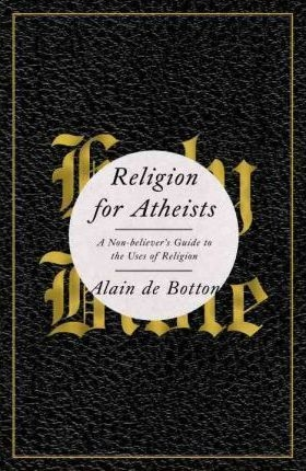 Religion for Atheists : A Non-Believer's Guide to the Uses of Religion by Alain de Botton