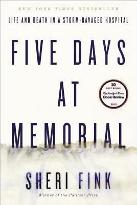Five Days at Memorial Life and Death in a Storm-Ravaged Hospital by Sheri Fink