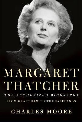 Margaret Thatcher: The Authorized Biography : From Grantham to the Falklands by Charles Moore