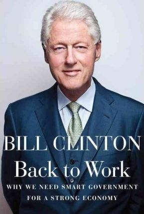 Back to Work : Why We Need Smart Government for a Strong Economy by President Bill Clinton