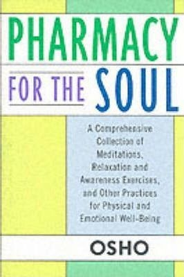 Pharmacy For the Soul: A Comprehensive Collection of Meditations, Relaxation and Awareness Exercises, and Other Practices for Physical and Emotional Well-Being by Osho