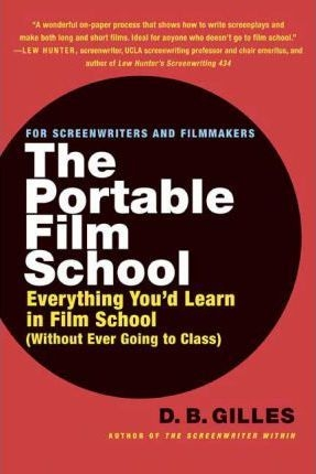 The Portable Film School: Everything You'd Learn in Film School Without Ever Going to Class by D. B. Gilles
