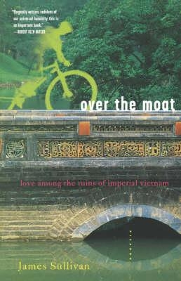 Over the Moat: Love Among the Ruins of Imperial Vietnam by James Sullivan