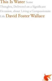 This Is Water : Some Thoughts, Delivered on a Significant Occasion, about Living a Compassionate Life by David Foster Wallace