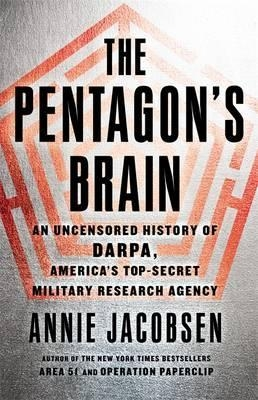 The Pentagon's Brain : An Uncensored History of DARPA, America's Top-Secret Military Research Agency by Annie Jacobsen