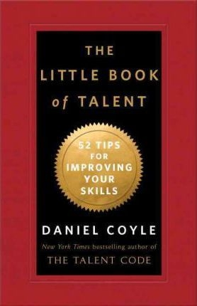 The Little Book of Talent: 52 Tips for Improving Your Skills by Daniel Coyle
