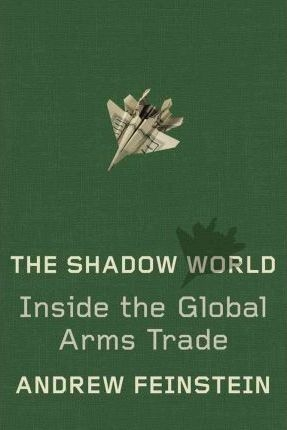 The Shadow World : Inside the Global Arms Trade by Andrew Feinstein