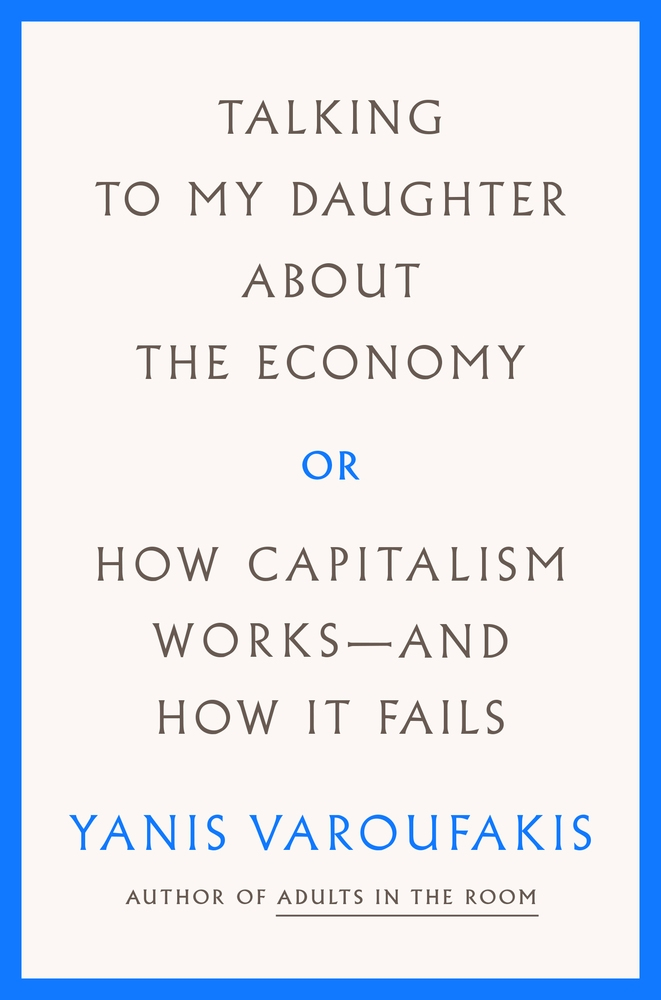 Talking to My Daughter about the Economy : Or, How Capitalism Works--And How It Fails by Yanis Varoufakis