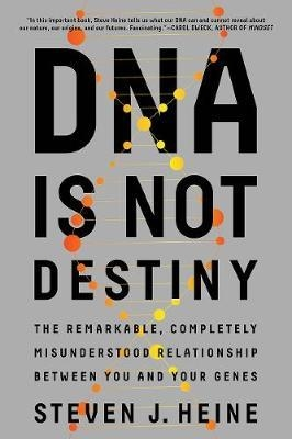 DNA Is Not Destiny: The Remarkable, Completely Misunderstood Relationship Between You and Your Genes by Steven J. Heine