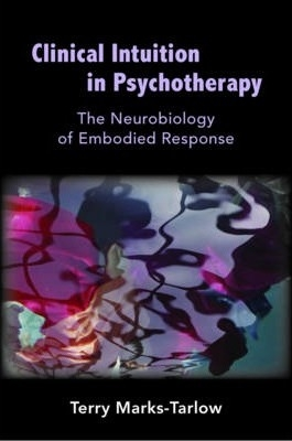 Clinical Intuition in Psychotherapy: The Neurobiology of Embodied Response by Terry Marks-Tarlow