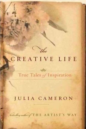 The Creative Life: True Tales of Inspiration by Julia Cameron