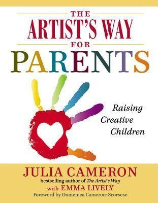 The Artist's Way for Parents: Raising Creative Children by Julia Cameron