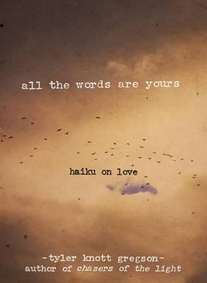 All the Words Are Yours: Haiku on Love by Tyler Knott Gregson