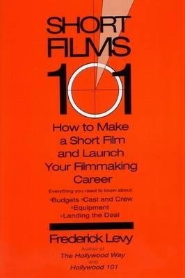 Short Films 101: How to Make a Short for Under $50k - and Launch Your Filmmaking Career by Frederick Levy