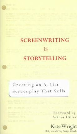 Screenwriting for Storytellers: Creating an A-List Screenplay That Sells by Kate Wright