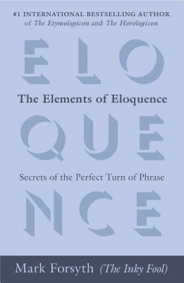 The Elements of Eloquence : Secrets of the Perfect Turn of Phrase by Mark Forsyth