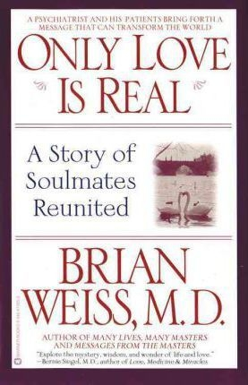 Only Love Is Real: A Story of Soulmates Reunited by Brian L. Weiss