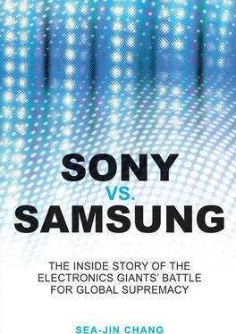 Sony vs Samsung : The Inside Story of the Electronics Giants' Battle For Global Supremacy by Sea-Jin Chang