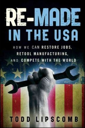 Re-Made in the USA : How We Can Restore Jobs, Retool Manufacturing, and Compete With the World by Todd Lipscomb