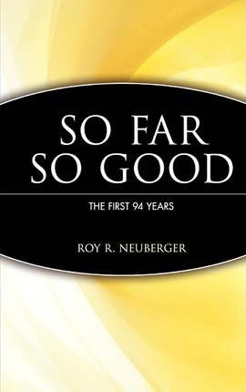 So Far, So Good : The First 94 Years by Roy R. Neuberger