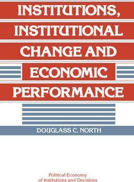Political Economy of Institutions and Decisions: Institutions, Institutional Change and Economic Performance by Douglass C. North